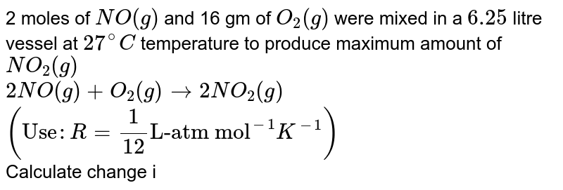 """2 moles of `NO(g)` and 16 gm of `O_(2)(g)` were mixed in a `6.25` litre vessel at `27^(@)C` temperature to produce maximum amount of `NO_(2)(g)` <br> `2NO(g)+O_(2)(g)rarr2NO_(2)(g)` <br> `(""""Use"""" :R=(1)/(12) """"L-atm mol""""^(-1)K^(-1))` <br> Calculate change in pressure (in atm) due to this reaction."""