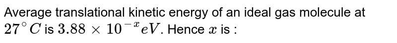 Average translational kinetic energy of an ideal gas molecule at `27^(@) C` is `3.88 xx 10^(-x) eV`. Hence `x` is :