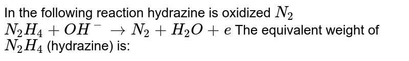 In the following reaction hydrazine is oxidized `N_(2)` <br> `N_(2)H_(4)+OH^(-)toN_(2)+H_(2)O+e` The equivalent weight of `N_(2)H_(4)` (hydrazine) is: