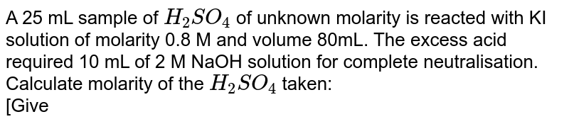 A 25 mL sample of `H_(2)SO_(4)` of unknown molarity is reacted with KI solution of molarity 0.8 M and volume 80mL. The excess acid required 10 mL of 2 M NaOH solution for complete neutralisation. Calculate molarity of the `H_(2)SO_(4)` taken: <br>  [Given : `KI+H_(2)SO_(4) to K_(2)SO_(4)+I_(2)+H_(2)S+H_(2)O` <br> `H_(2)SO_(4)+NaOH to Na_(2)SO_(4)+H_(2)O`