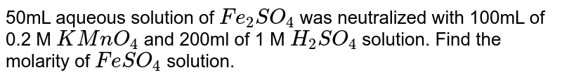 50mL aqueous solution of `Fe_(2)SO_(4)` was neutralized with 100mL of 0.2 M `KMnO_(4)`  and 200ml of 1 M `H_(2)SO_(4)`  solution. Find the molarity of `FeSO_(4)` solution.