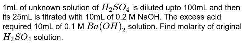 1mL of unknown solution of `H_(2)SO_(4)` is diluted upto 100mL and then its 25mL is titrated with 10mL of 0.2 M NaOH. The excess acid required 10mL of 0.1 M  `Ba(OH)_(2)` solution. Find molarity of original `H_(2)SO_(4)` solution.