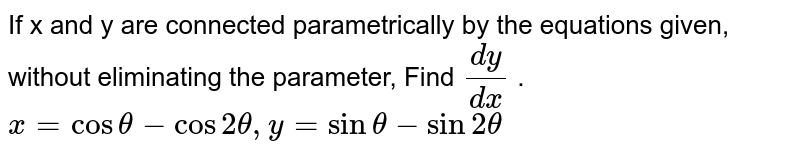 If x and y are connected parametrically by the   equations given, without eliminating the parameter, Find `(dy)/(dx)` . `x=costheta-cos2theta, y=sintheta-sin2theta`