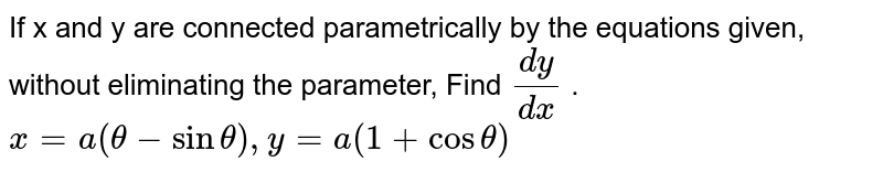 If x and y are connected parametrically by the   equations given, without eliminating the parameter, Find `(dy)/(dx)` . `x=a(theta-sintheta), y=a(1+costheta)`