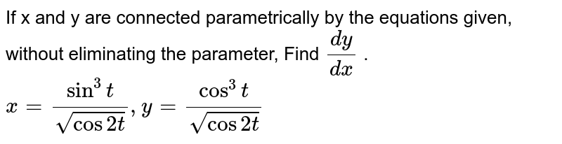 If x and y are connected parametrically by the   equations given, without eliminating the parameter, Find `(dy)/(dx)` . `x=(sin^3t)/(sqrt(cos2t)), y=(cos^3t)/(sqrt(cos2t))`