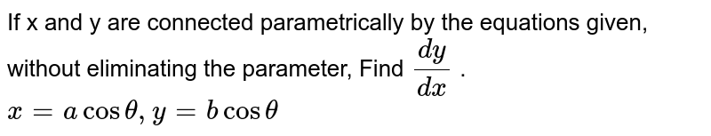 If x and y are connected parametrically by the   equations given, without eliminating the parameter, Find `(dy)/(dx)` . `x=acostheta, y=bcostheta`
