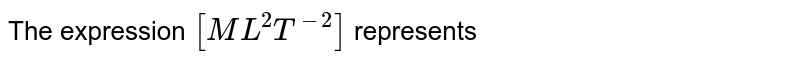 The expression `[ML^(2)T^(-2)]` represents