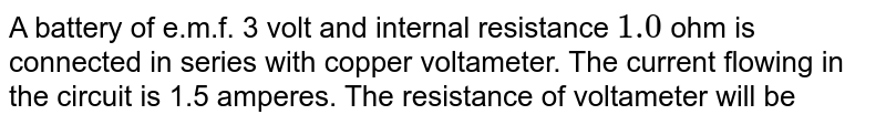A battery of e.m.f. 3 volt and internal resistance `1.0` ohm is connected in series with copper voltameter. The current flowing in the circuit is 1.5 amperes. The resistance of voltameter will be
