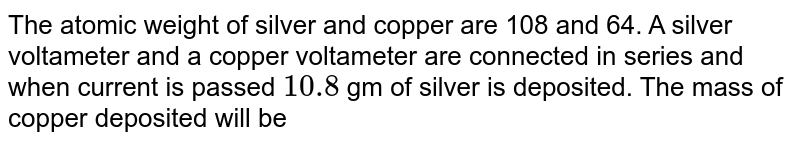 The atomic weight of silver and copper are 108 and 64. A silver voltameter and a copper voltameter are connected in series and when current is passed `10.8` gm of silver is deposited. The mass of copper deposited will be