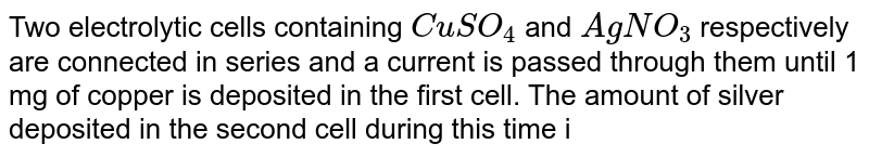 Two electrolytic cells containing `CuSO_(4)` and `AgNO_(3)` respectively are connected in series and a current is passed through them until 1 mg of copper is deposited in the first cell. The amount of silver deposited in the second cell during this time is approximately  [Atomic weights of copper and silver are respectively `63.57` and `107.88`]