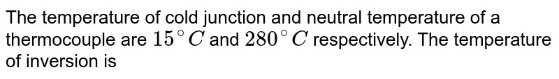The temperature of cold junction and neutral temperature of a thermocouple are `15^(@)C` and `280^(@)C` respectively. The temperature of inversion is