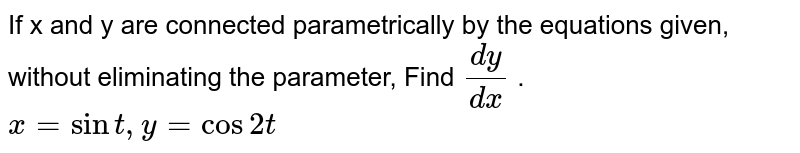 If x and y are connected parametrically by the   equations given, without eliminating the parameter, Find `(dy)/(dx)` . `x=sint , y=cos2t`