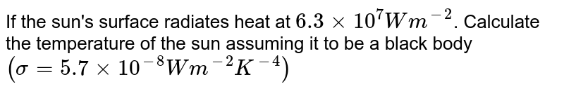 If the sun's surface radiates heat at `6.3 xx 10^(7) Wm^(-2)`. Calculate the temperature of the sun assuming it to be a black body `(sigma = 5.7 xx 10^(-8)Wm^(-2)K^(-4))`