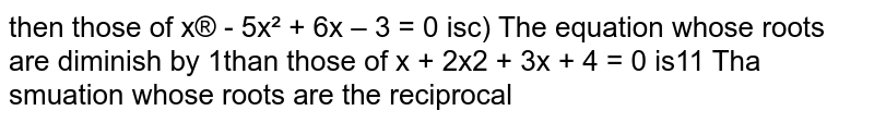 The equation whose roots are diminish by `1` than those of `x^3 + 2x^2 + 3x + 4 = 0` is
