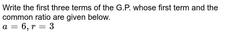 Write the first three terms of the G.P. whose first term and the common ratio are given below. <br> `a=6, r=3`