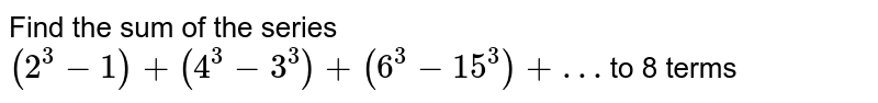 Find the sum of the series `(2^(3)-1)+(4^(3)-3^(3))+(6^(3)-15^(3))+