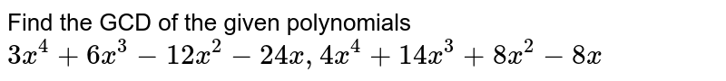 Find the GCD of the given polynomials <br> `3x^(4)+6x^(3)-12x^(2)-24x, 4x^(4)+14x^(3)+8x^(2)-8x `