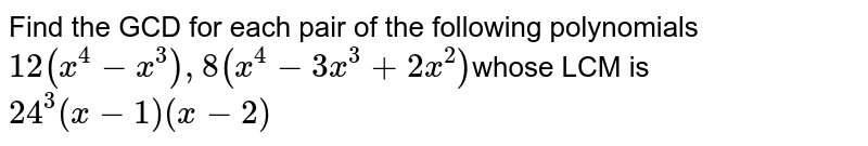 Find the GCD for each pair of the following polynomials <br> `12(x^(4)-x^(3)), 8(x^(4)-3x^(3)+2x^(2))`whose LCM is `24^(3)(x-1)(x-2)`
