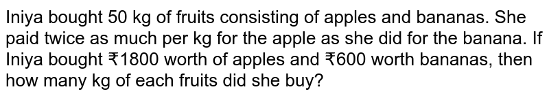 Iniya bought 50 kg of fruits consisting of apples and bananas. She paid twice as much per kg for the apple as she did for the banana. If Iniya bought ?1800 worth of apples and ?600 worth bananas, then how many kg of each fruits did she buy?