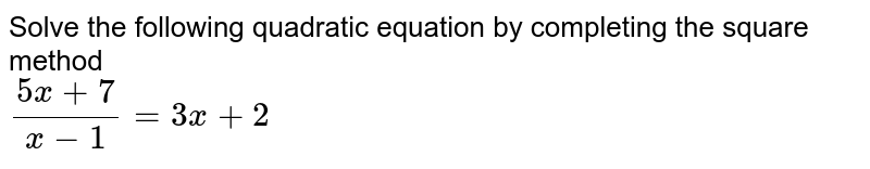 Solve the following quadratic equation by completing the square method <br> `(5x+7)/(x-1)=3x+2`