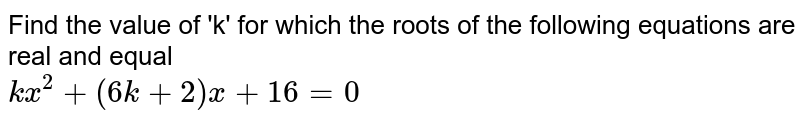 Find the value of 'k' for which the roots of the following equations are real and equal <br> `kx^(2)+(6k+2)x+16=0`
