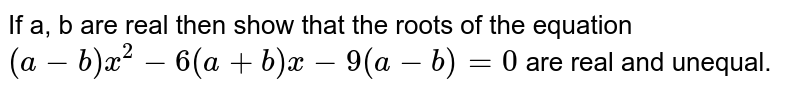 If a, b are real then show that the roots of the equation `(a-b)x^(2)-6(a+b)x-9(a-b)=0` are real and unequal.