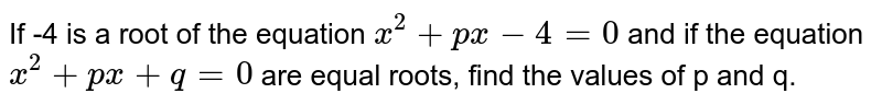 If -4 is a root of the equation `x^(2)+px-4=0` and if the equation `x^(2)+px+q=0` are equal roots, find the values of p and q.