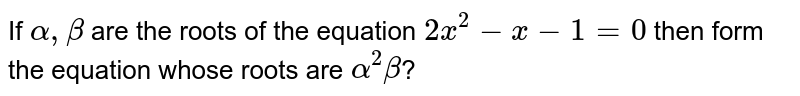 If `alpha, beta` are the roots of the equation `2x^(2)-x-1=0` then form the equation whose roots are `alpha^(2)beta`?