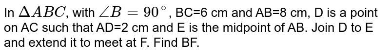 In `Delta ABC`, with `angle B=90^(@)`, BC=6 cm and AB=8 cm, D is a point on AC such that AD=2 cm and E is the midpoint of AB. Join D to E and extend it to meet at F. Find BF.