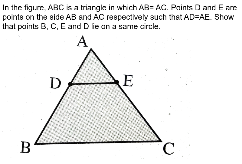 """In the figure, ABC is a triangle in which AB= AC. Points D and E are points on the side AB and AC respectively such that AD=AE. Show that points B, C, E and D lie on a same circle. <br> <img src=""""https://d10lpgp6xz60nq.cloudfront.net/physics_images/SUR_MAT_X_C04_E06_004_Q01.png"""" width=""""80%"""">"""