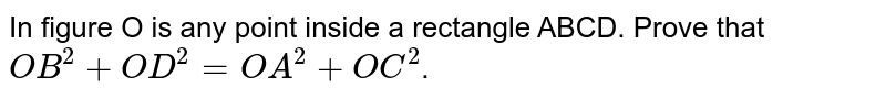In figure O is any point inside a rectangle ABCD. Prove that `OB^(2)+OD^(2)=OA^(2)+OC^(2)`.