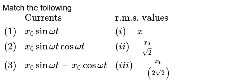 """Match the following <br> `{:(,""""Currents"""",""""r.m.s. values""""),((1),x_(0) sin omega t,(i)"""" """"x),((2),x_(0) sin omega t cos omega t,(ii)"""" """"x_(0)/sqrt(2)),((3),x_(0) sin omega t+x_(0) cos omega t,(iii)"""" """"x_(0)/((2sqrt(2)))):}`"""