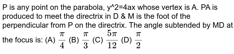 P is any point on the parabola, y^2=4ax whose vertex is A. PA is produced to meet the directrix in D & M is the foot of the perpendicular from P on the directrix. The angle subtended by MD at the focus is: (A) `pi/4`  (B) `pi/3`  (C) `(5pi)/12`  (D) `pi/2`