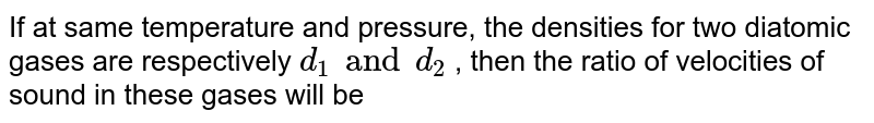 If at same temperature and pressure, the densities for two diatomic gases are respectively `d_(1) and d_(2)` , then the ratio of velocities of sound in these gases will be