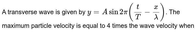 A transverse wave is given by `y=A sin 2 pi ((t)/(T)-(x)/(lambda))`. The maximum particle velocity is equal to 4 times the wave velocity when