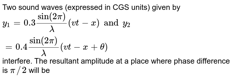 Two sound waves (expressed in CGS units) given by ` y_(1)=0.3 sin (2 pi)/(lambda)(vt-x) and  y_(2)=0.4 sin (2 pi)/(lambda)(vt-x+ theta)`   interfere. The resultant  amplitude at a place where  phase difference is  ` pi //2 ` will be
