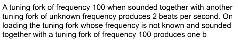 A tuning fork of frequency 100 when sounded together with another tuning fork of unknown frequency produces 2 beats per second. On loading the tuning fork whose frequency is not known and sounded together with a tuning fork of frequency 100 produces one beat, then the frequency of the other tuning fork is