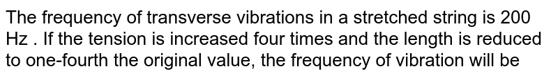 The frequency of transverse vibrations in a stretched string is 200 Hz . If the tension is increased four times and the length is reduced to one-fourth the original value, the frequency of vibration will be