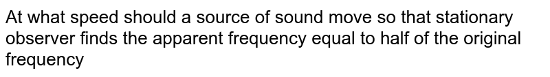 At what speed should a source of sound move so that stationary observer finds the apparent frequency equal to half of the original frequency