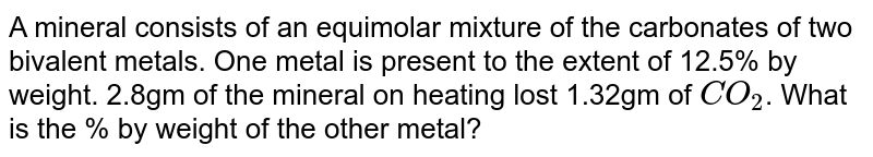 A mineral consists of an equimolar mixture of the carbonates of two bivalent metals. One metal is present to the extent of 12.5% by weight. 2.8gm of the mineral on heating lost 1.32gm of `CO_(2)`. What is the % by weight of the other metal?