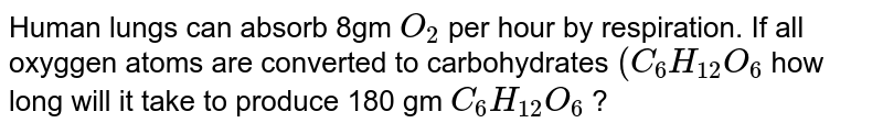 Human lungs can absorb 8gm `O_(2)` per hour by respiration. If all oxyggen atoms are converted to carbohydrates `(C_(6)H_(12)O_(6)` how long will it take to produce 180 gm `C_(6)H_(12)O_(6)` ?