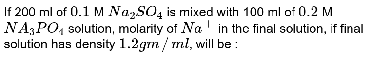If 200 ml of `0.1` M `Na_(2)SO_(4)` is mixed with 100 ml of `0.2` M `NA_(3)PO_(4)` solution, molarity of `Na^(+)` in the final solution, if final solution has density `1.2gm//ml`, will be :