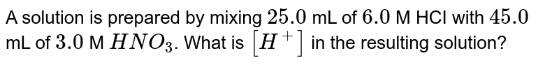 A solution is prepared by mixing `25.0` mL of `6.0` M HCI with `45.0` mL of `3.0` M `HNO_(3)`. What is `[H^(+)]` in the resulting solution?