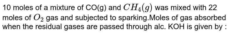 10 moles of a mixture of CO(g) and `CH_4(g)` was mixed with 22 moles of `O_2` gas and subjected to sparking.Moles of gas absorbed when the residual  gases are passed through alc. KOH is given by :