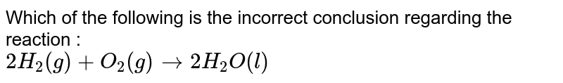 Which of the following is the incorrect conclusion regarding the reaction : <br> `2H_2(g)+O_2(g)to2H_2O(l)`