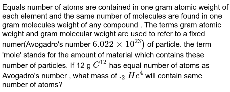 Equals number of atoms are contained in one gram atomic weight of each element and the same number of molecules are found in one gram molecules weight of any compound . The terms gram atomic weight and gram molecular weight are used to refer to a fixed  numer(Avogadro's number `6.022xx10^(23))` of particle. the term 'mole' stands for the amount of material which contains these number of particles. If 12 g `C^(12)` has equal number of atoms as Avogadro's number , what mass of `._(2)He^(4)` will contain same number of atoms?
