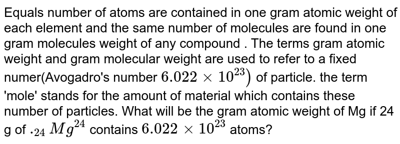 Equals number of atoms are contained in one gram atomic weight of each element and the same number of molecules are found in one gram molecules weight of any compound . The terms gram atomic weight and gram molecular weight are used to refer to a fixed  numer(Avogadro's number `6.022xx10^(23))` of particle. the term 'mole' stands for the amount of material which contains these number of particles. What will be the gram atomic weight of Mg if 24 g of `._(24)Mg^(24)`  contains `6.022 xx 10^(23)` atoms?