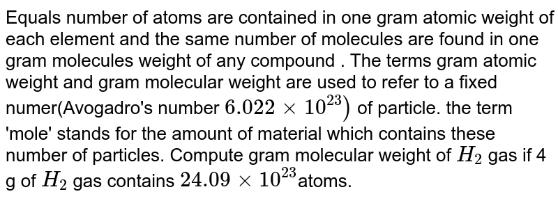 Equals number of atoms are contained in one gram atomic weight of each element and the same number of molecules are found in one gram molecules weight of any compound . The terms gram atomic weight and gram molecular weight are used to refer to a fixed  numer(Avogadro's number `6.022xx10^(23))` of particle. the term 'mole' stands for the amount of material which contains these number of particles. Compute gram molecular weight of `H_(2)` gas if 4 g of `H_(2)` gas contains  `24.09 xx 10^(23)`atoms.