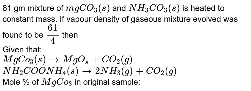 81 gm mixture of `mgCO_(3)(s)`  and `NH_(3)CO_(3)(s)` is heated to constant mass. If vapour density of gaseous mixture evolved was found to be `(61)/(4)` then  <br> Given that: <br> `MgCo_(3)(s) rarr MgO_(s) + CO_(2)(g)` <br> `NH_(2)COONH_(4)(s) rarr 2NH_(3)(g)+CO_(2)(g)` <br> Mole % of `MgCo_(3)` in original sample:
