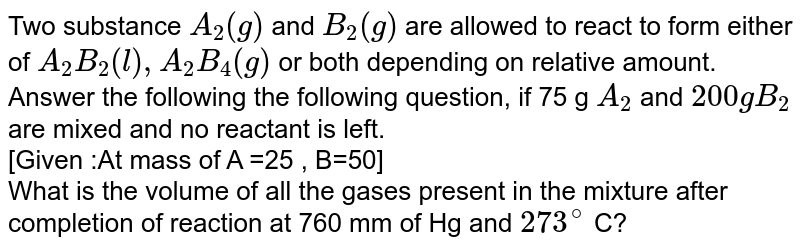 Two substance `A_(2)(g) ` and `B_(2)(g)` are allowed to react to form either of `A_(2)B_(2)(l), A_(2)B_(4)(g)` or both depending on relative amount. <br> Answer the following the following question, if 75 g `A_(2)`  and `200g B_(2)` are mixed and no reactant is left. <br> [Given :At mass of A =25 , B=50]  <br> What is the volume of all the gases present in the mixture after completion of reaction at 760 mm of Hg and `273^(@)` C?